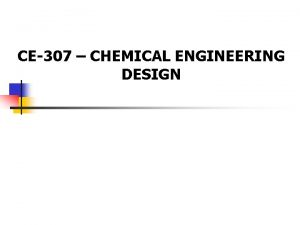 CE307 CHEMICAL ENGINEERING DESIGN CE307 Chemical Engineering Design