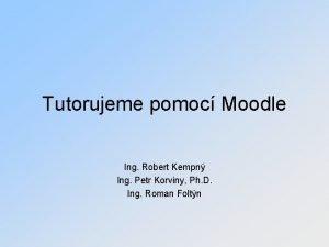 Tutorujeme pomoc Moodle Ing Robert Kempn Ing Petr