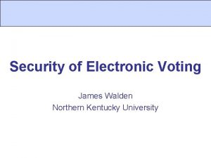 Security of Electronic Voting James Walden Northern Kentucky