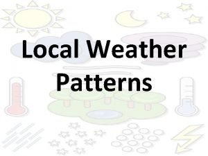 Local Weather Patterns Weather Patterns Weather changes from