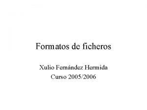 Formatos de ficheros Xulio Fernndez Hermida Curso 20052006