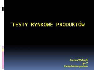 TESTY RYNKOWE PRODUKTW Joanna Walczyk gr V Zarzdzanie