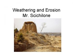 Weathering and Erosion Mr Scichilone Weathering Weathering is
