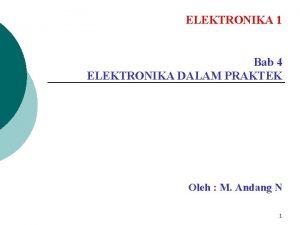 ELEKTRONIKA 1 Bab 4 ELEKTRONIKA DALAM PRAKTEK Oleh
