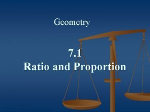 Geometry 7 1 Ratio and Proportion Ratio The