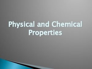 Physical and Chemical Properties Physical Properties Are properties