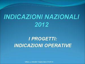 INDICAZIONI NAZIONALI 2012 I PROGETTI INDICAZIONI OPERATIVE Milano
