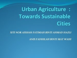 Urban Agriculture Towards Sustainable Cities SITI NOR AISHAH