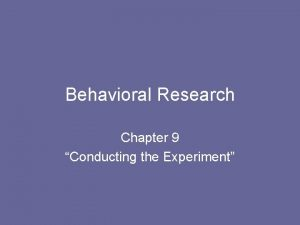 Behavioral Research Chapter 9 Conducting the Experiment Conducting