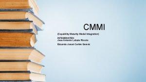 CMMI Capability Maturity Model Integration INTEGRANTES Jose Antonio