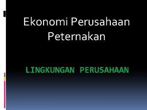 Ekonomi Perusahaan Peternakan LINGKUNGAN PERUSAHAAN LINGKUNGAN PERUSAHAAN Lingkungan