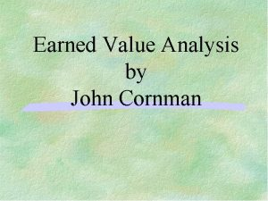 Earned Value Analysis by John Cornman Introduction Earned