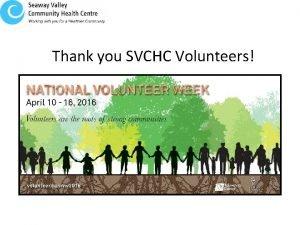 Thank you SVCHC Volunteers SVCHC volunteers are making