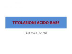 TITOLAZIONI ACIDOBASE Prof ssa A Gentili TITOLAZIONI ANALISI
