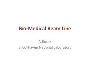 BioMedical Beam Line A Rusek Brookhaven National Laboratory