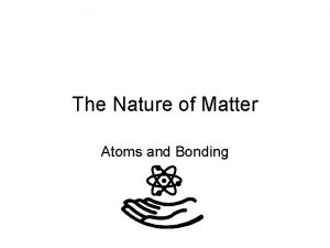 The Nature of Matter Atoms and Bonding Atoms