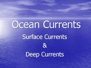 Ocean Currents Surface Currents Deep Currents THE RUBBER