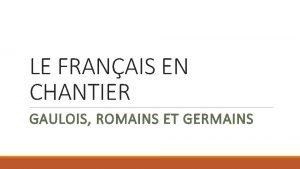 LE FRANAIS EN CHANTIER GAULOIS ROMAINS ET GERMAINS
