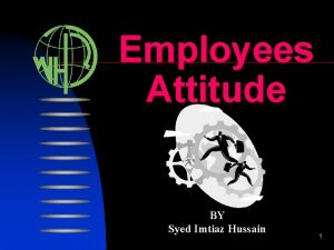 Employees Attitude BY Syed Imtiaz Hussain 1 Employees