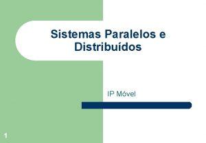 Sistemas Paralelos e Distribudos IP Mvel 1 Introduo