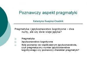 Poznawczy aspekt pragmatyki Katarzyna KwapiszOsadnik Pragmatyka i jzykoznawstwo