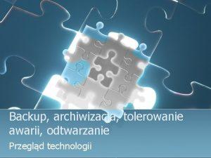 Backup archiwizacja tolerowanie awarii odtwarzanie Przegld technologii BACKUP