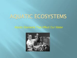 AQUATIC ECOSYSTEMS Abiotic Elements That Affect Our Water