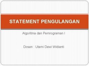STATEMENT PENGULANGAN Algoritma dan Pemrograman I Dosen Utami