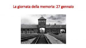 La giornata della memoria 27 gennaio 27 GENNAIO