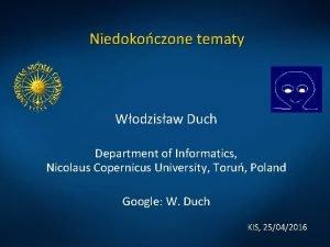 Niedokoczone tematy Wodzisaw Duch Department of Informatics Nicolaus