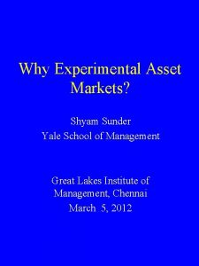 Why Experimental Asset Markets Shyam Sunder Yale School