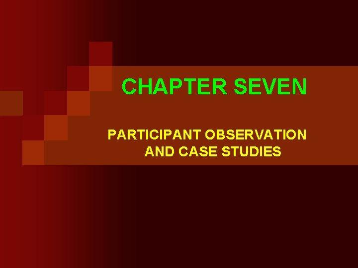 CHAPTER SEVEN PARTICIPANT OBSERVATION AND CASE STUDIES Participant