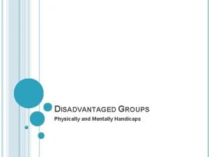 DISADVANTAGED GROUPS Physically and Mentally Handicaps DISABILITY Physically