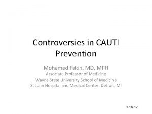 Controversies in CAUTI Prevention Mohamad Fakih MD MPH