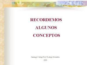 RECORDEMOS ALGUNOS CONCEPTOS Santiago College Prof Rodrigo Bobadilla