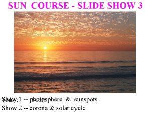 SUN COURSE SLIDE SHOW 3 Show sunspots Today