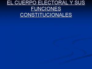 EL CUERPO ELECTORAL Y SUS FUNCIONES CONSTITUCIONALES CONCEPTO