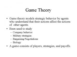Game Theory Game theory models strategic behavior by