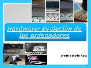 Hardware Evolucin de los ordenadores Irene Borbn Roca