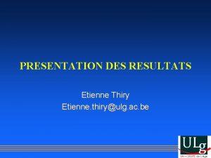 PRESENTATION DES RESULTATS Etienne Thiry Etienne thiryulg ac
