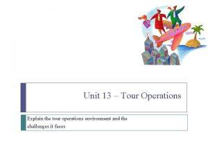 Unit 13 Tour Operations Explain the tour operations
