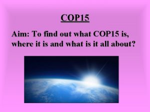 COP 15 Aim To find out what COP