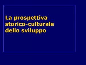 La prospettiva storicoculturale dello sviluppo La prospettiva storicoculturale