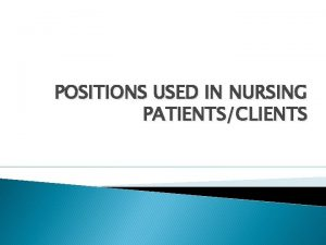 POSITIONS USED IN NURSING PATIENTSCLIENTS POSITIONS USED IN