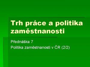 Trh prce a politika zamstnanosti Pednka 7 Politika