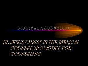 BIBLICAL COUNSELING III JESUS CHRIST IS THE BIBLICAL