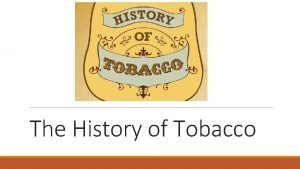 The History of Tobacco WHAT IS TOBACCO Tobacco