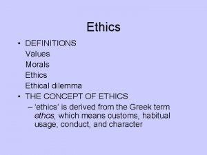 Ethics DEFINITIONS Values Morals Ethics Ethical dilemma THE