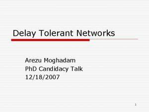 Delay Tolerant Networks Arezu Moghadam Ph D Candidacy