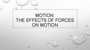 MOTION THE EFFECTS OF FORCES ON MOTION FORCE